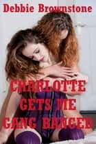 Charlotte Gets Me Gangbanged (A Rough Group Sex Erotica Story) ebook by Debbie Brownstone