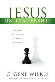 Jesus on Leadership - Timeless Wisdom on Servant Leadership ebook by Calvin Miller,Gene Wilkes