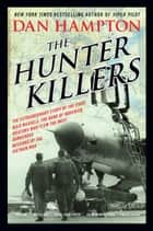 The Hunter Killers - The Extraordinary Story of the First Wild Weasels, the Band of Maverick Aviators Who Flew the Most Dangerous Missions of the Vietnam War ebook by