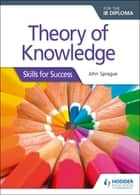 Theory of Knowledge for the IB Diploma: Skills for Success - Skills for Success eBook by John Sprague