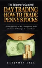 The Beginner's Guide to Day Trading: How to Trade Penny Stocks ebook by Benjamin Tyce