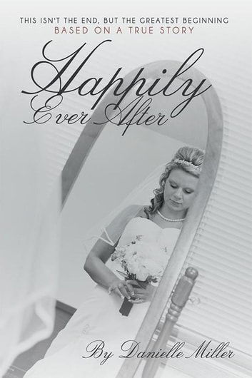 Happily Ever After - This Isn't the End, but the Greatest Beginning ebook by Danielle Miller