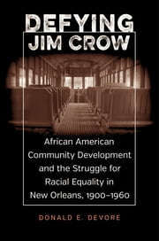 Defying Jim Crow - African American Community Development and the Struggle for Racial Equality in New Orleans, 1900-1960 ebook by Donald E. DeVore