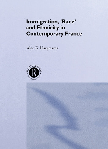 Immigration, 'Race' and Ethnicity in Contemporary France ebook by Alec Hargreaves