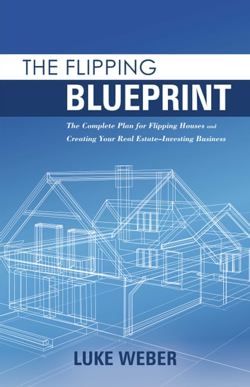 The flipping blueprint ebook by luke weber 9781483590554 rakuten the flipping blueprint the complete plan for flipping houses and creating your real estate malvernweather Images
