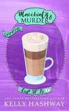 Macchiatos and Murder (Cup of Jo 1) ebook by Kelly Hashway