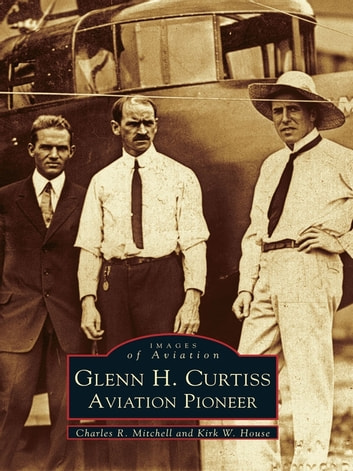 Glenn H. Curtiss - Aviation Pioneer ebook by Charles R. Mitchell,Kirk W. House