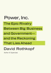 Power, Inc. - The Epic Rivalry Between Big Business and Government--and the Reckoning That Lies Ahead ebook by David Rothkopf