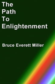 The Path To Enlightenment ebook by Bruce Everett Miller