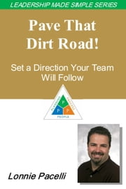 The Leadership Made Simple Series: Pave That Dirt Road! Set a Direction Your Team Will Follow ebook by Lonnie Pacelli
