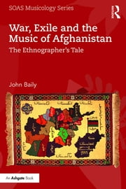 War, Exile and the Music of Afghanistan - The Ethnographer's Tale ebook by John Baily