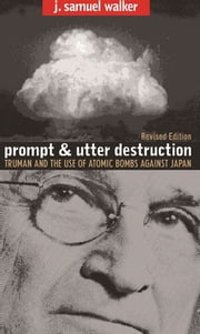 Prompt and Utter Destruction - Truman and the Use of Atomic Bombs against Japan, Revised Edition ebook by J. Samuel Walker