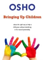 Bringing Up Children - about the right way to help a child grow without interfering in his natural potentiality eBook by Osho, Osho International Foundation