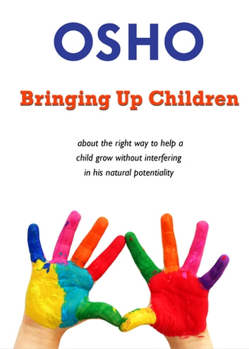 Bringing Up Children - about the right way to help a child grow without interfering in his natural potentiality ebook by Osho