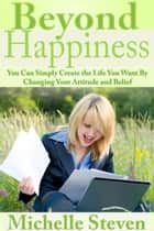 Beyond Happiness - You Can Simply Create the Life You Want By Changing Your Attitude and Belief ebook by Michelle Steven