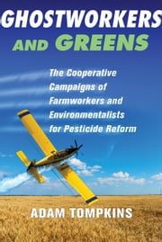 Ghostworkers and Greens - The Cooperative Campaigns of Farmworkers and Environmentalists for Pesticide Reform ebook by Adam Tompkins