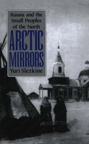 Arctic Mirrors - Russia and the Small Peoples of the North ebook by Yuri Slezkine
