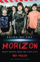 Bring Me the Horizon - Heavy Sounds from the Steel City ebook by Ben Welch