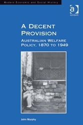 A Decent Provision - Australian Welfare Policy, 1870 to 1949 ebook by Professor John Murphy,Professor Derek H Aldcroft