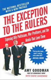 The Exception to the Rulers - Exposing Oily Politicians, War Profiteers, and the Media That Love Them ebook by Amy Goodman,David Goodman
