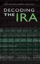 Decoding the IRA: A Groundbreaking History ebook by James Gillogly,Tom  Mahon