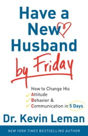 Have a New Husband by Friday - How to Change His Attitude, Behavior & Communication in 5 Days ebook by Dr. Kevin Leman