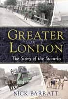Greater London - The Story of the Suburbs ebook by Nick Barratt