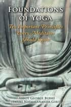 Foundations of Yoga: Ten Important Principles Every Meditator Should Know ebook by Abbot George Burke (Swami Nirmalananda Giri)