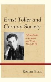 Ernst Toller and German Society - Intellectuals as Leaders and Critics, 1914–1939 ebook by Robert Ellis
