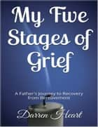 My Five Stages of Grief - A Father's Journey to Recovery from Bereavement ebook by