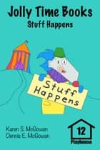 Jolly Time Books: Stuff Happens ebook by Karen S. McGowan, Dennis E. McGowan