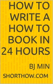 How To Write a How To Book In 24 Hours ebook by BJ Min