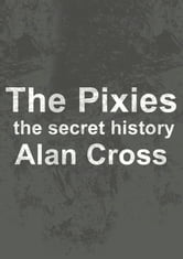 The Pixies - the secret history ebook by Alan Cross