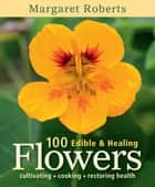 100 Edible & Healing Flowers ebook by Margaret Roberts