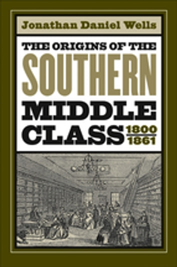 The Origins of the Southern Middle Class, 1800-1861 ebook by Jonathan Daniel Wells