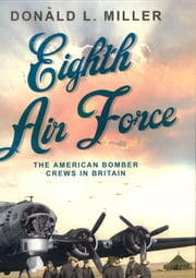 Eighth Air Force - The American Bomber Crews in Britain ebook by Donald L Miller