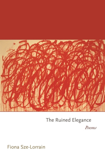 The Ruined Elegance - Poems ebook by Fiona Sze-Lorrain