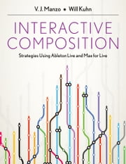 Interactive Composition: Strategies Using Ableton Live and Max for Live ebook by V.J. Manzo,Will Kuhn