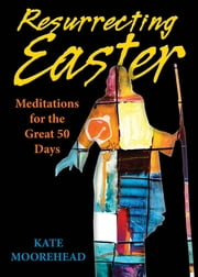 Resurrecting Easter - Meditations for the Great 50 Days ebook by Kate Moorehead