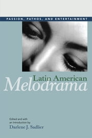 Latin American Melodrama: Passion, Pathos, and Entertainment ebook by Darlene J. Sadlier