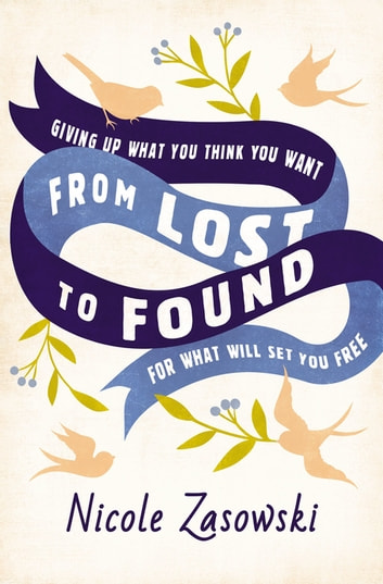 From Lost to Found - Giving Up What You Think You Want for What Will Set You Free eBook by Nicole Zasowski
