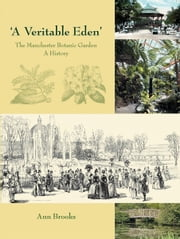 'A Veritable Eden'. The Manchester Botanic Garden - A History ebook by Ann Brooks
