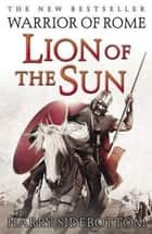 Lion of the Sun: Warrior of Rome: Book 3 ebook by Harry Sidebottom
