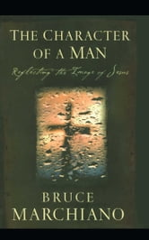 The Character of a Man - Reflecting the Image of Jesus ebook by Bruce Marchiano
