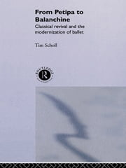 From Petipa to Balanchine - Classical Revival and the Modernisation of Ballet ebook by Tim Scholl