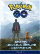 Pokemon Go Game Tips, Cheats, Plus, Download Guide Unofficial - Get Tons of Pokemon & Beat your Opponents! ebook by Chala Dar
