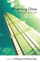 Privatizing China - Socialism from Afar ebook by Li Zhang, Aihwa Ong