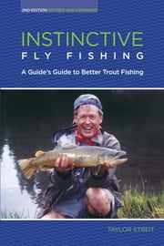 Instinctive Fly Fishing - A Guide's Guide to Better Trout Fishing ebook by Taylor Streit