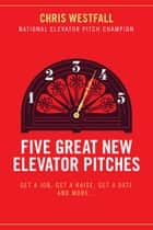 Five Great New Elevator Pitches - Get a Job, Get a Raise, Get a Date and MORE ebook by Chris Westfall
