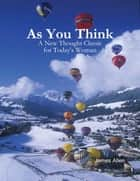 As You Think - A New Thought Classic for Today's Woman ebook by James Allen